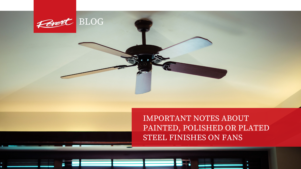 IMPORTANT NOTES ABOUT PAINTED, POLISHED OR PLATED STEEL FINISHES ON FANS